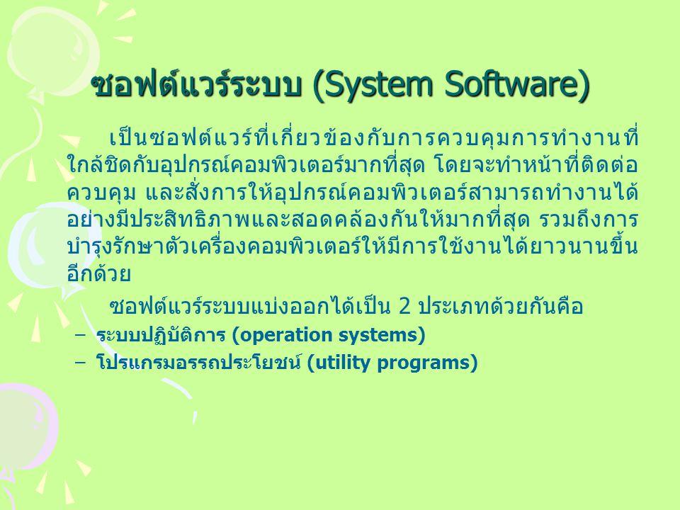 ซอฟต์แวร์ระบบ (System Software) เป็นซอฟต์แวร์ที่เกี่ยวข้องกับการควบคุมการทำงานที่ ใกล้ชิดกับอุปกรณ์คอมพิวเตอร์มากที่สุด โดยจะทำหน้าที่ติดต่อ ควบคุม และสั่งการให้อุปกรณ์คอมพิวเตอร์สามารถทำงานได้ อย่างมีประสิทธิภาพและสอดคล้องกันให้มากที่สุด รวมถึงการ บำรุงรักษาตัวเครื่องคอมพิวเตอร์ให้มีการใช้งานได้ยาวนานขึ้น อีกด้วย ซอฟต์แวร์ระบบแบ่งออกได้เป็น 2 ประเภทด้วยกันคือ –ระบบปฏิบัติการ (operation systems) –โปรแกรมอรรถประโยชน์ (utility programs)