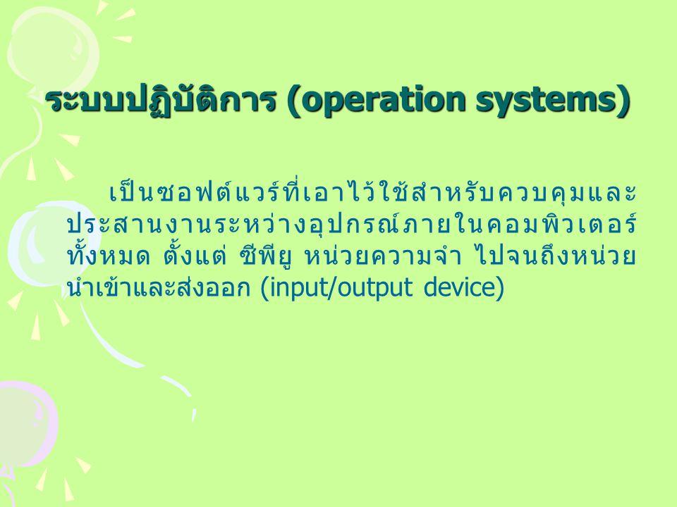 ระบบปฏิบัติการ (operation systems) เป็นซอฟต์แวร์ที่เอาไว้ใช้สำหรับควบคุมและ ประสานงานระหว่างอุปกรณ์ภายในคอมพิวเตอร์ ทั้งหมด ตั้งแต่ ซีพียู หน่วยความจำ ไปจนถึงหน่วย นำเข้าและส่งออก (input/output device)