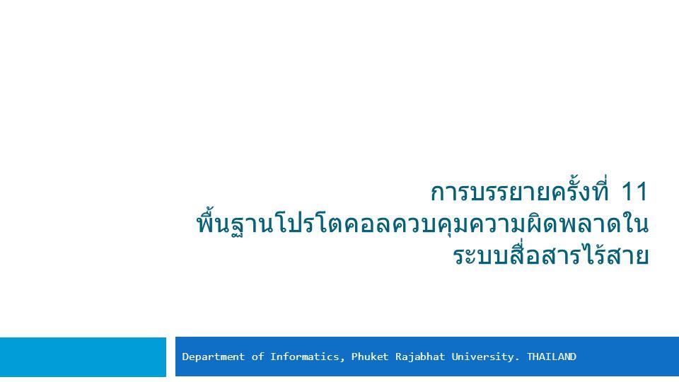 การบรรยายครั้งที่ 11 พื้นฐานโปรโตคอลควบคุมความผิดพลาดใน ระบบสื่อสารไร้สาย Department of Informatics, Phuket Rajabhat University. THAILAND