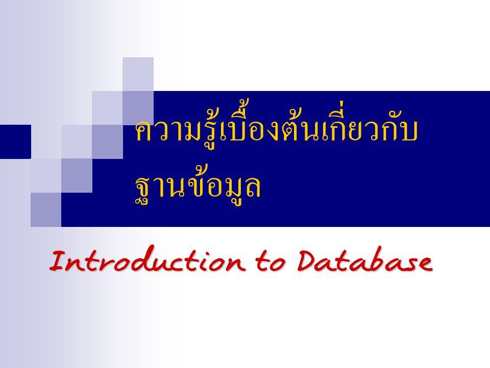ความรู้เบื้องต้นเกี่ยวกับ ฐานข้อมูล Introduction to Database