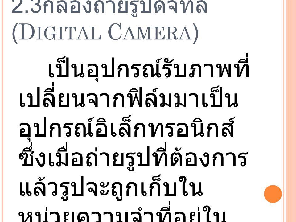 2.3 กล้องถ่ายรูปดิจิทัล (D IGITAL C AMERA ) เป็นอุปกรณ์รับภาพที่ เปลี่ยนจากฟิล์มมาเป็น อุปกรณ์อิเล็กทรอนิกส์ ซึ่งเมื่อถ่ายรูปที่ต้องการ แล้วรูปจะถูกเก