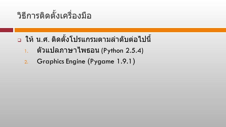 วิธีการติดตั้งเครื่องมือ  ให้ น. ศ. ติดตั้งโปรแกรมตามลำดับต่อไปนี้ 1. ตัวแปลภาษาไพธอน (Python 2.5.4) 2. Graphics Engine (Pygame 1.9.1)