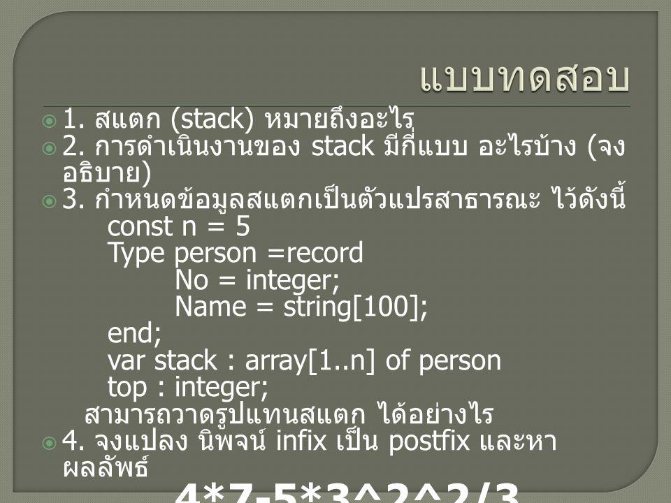  1. สแตก (stack) หมายถึงอะไร  2. การดำเนินงานของ stack มีกี่แบบ อะไรบ้าง ( จง อธิบาย )  3. กำหนดข้อมูลสแตกเป็นตัวแปรสาธารณะ ไว้ดังนี้ const n = 5 T
