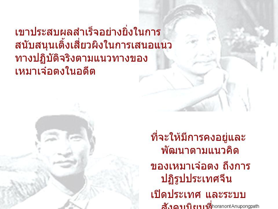 Choranont Anupongpath เขายังเสนอให้ยืดระยะเวลาการใช้ ระบบ หนึ่งประเทศสองระบบ (the one country two system) เนื่องจากตระหนักแล้วว่าฮ่องกงยังติด กับ ระบบที่มีกษัตริย์เป็นประมุขของ ประเทศ และอีกทางหนึ่งก็คือความเป็นอิสระ ของ ไต้หวันมันจะเป็นปัญหาใหญ่โตใน อนาคต ระบบสังคมนิยมนั้นต้องมีระบเศรษฐกิจ สองอย่าง คือ การจัดตั้งแผนเศรษฐกิจ และ การจำกัดตลาด และการปฏิรูปจะ ต้องก้าวไปอย่างมั่นคง เขาเปรียบว่า สิ่งที่เราต้องการก็คือ หินที่จะนำมาข้ามแม่น้ำ ซึ่งเริ่มโดยมีเขตการทดลอง