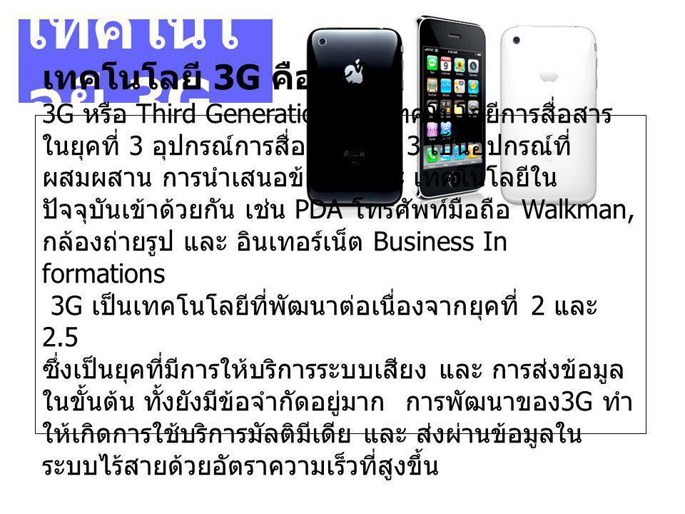 เทคโนโ ลยี 3G เทคโนโลยี 3G คืออะไร 3G หรือ Third Generation เป็นเทคโนโลยีการสื่อสาร ในยุคที่ 3 อุปกรณ์การสื่อสารยุคที่ 3 เป็นอุปกรณ์ที่ ผสมผสาน การนำเสนอข้อมูล และ เทคโนโลยีใน ปัจจุบันเข้าด้วยกัน เช่น PDA โทรศัพท์มือถือ Walkman, กล้องถ่ายรูป และ อินเทอร์เน็ต Business In formations 3G เป็นเทคโนโลยีที่พัฒนาต่อเนื่องจากยุคที่ 2 และ 2.5 ซึ่งเป็นยุคที่มีการให้บริการระบบเสียง และ การส่งข้อมูล ในขั้นต้น ทั้งยังมีข้อจำกัดอยู่มาก การพัฒนาของ 3G ทำ ให้เกิดการใช้บริการมัลติมีเดีย และ ส่งผ่านข้อมูลใน ระบบไร้สายด้วยอัตราความเร็วที่สูงขึ้น