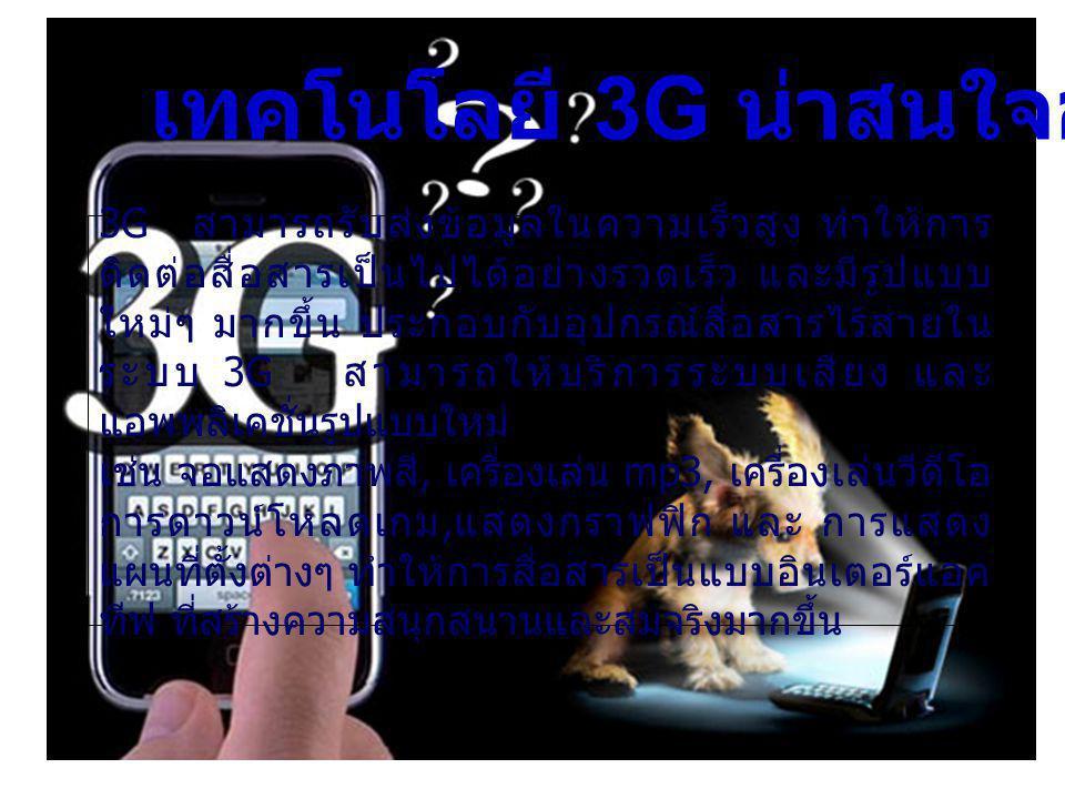 3G สามารถรับส่งข้อมูลในความเร็วสูง ทำให้การ ติดต่อสื่อสารเป็นไปได้อย่างรวดเร็ว และมีรูปแบบ ใหม่ๆ มากขึ้น ประกอบกับอุปกรณ์สื่อสารไร้สายใน ระบบ 3G สามารถให้บริการระบบเสียง และ แอพพลิเคชั่นรูปแบบใหม่ เช่น จอแสดงภาพสี, เครื่องเล่น mp3, เครื่องเล่นวีดีโอ การดาวน์โหลดเกม, แสดงกราฟฟิก และ การแสดง แผนที่ตั้งต่างๆ ทำให้การสื่อสารเป็นแบบอินเตอร์แอค ทีฟ ที่สร้างความสนุกสนานและสมจริงมากขึ้น เทคโนโลยี 3G น่าสนใจอย่างไร