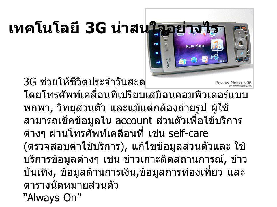 3G ช่วยให้ชีวิตประจำวันสะดวกสบายและคล่องตัวขึ้น โดยโทรศัพท์เคลื่อนที่เปรียบเสมือนคอมพิวเตอร์แบบ พกพา, วิทยุส่วนตัว และแม้แต่กล้องถ่ายรูป ผู้ใช้ สามารถเช็คข้อมูลใน account ส่วนตัวเพื่อใช้บริการ ต่างๆ ผ่านโทรศัพท์เคลื่อนที่ เช่น self-care ( ตรวจสอบค่าใช้บริการ ), แก้ไขข้อมูลส่วนตัวและ ใช้ บริการข้อมูลต่างๆ เช่น ข่าวเกาะติดสถานการณ์, ข่าว บันเทิง, ข้อมูลด้านการเงิน, ข้อมูลการท่องเที่ยว และ ตารางนัดหมายส่วนตัว Always On เทคโนโลยี 3G น่าสนใจอย่างไร