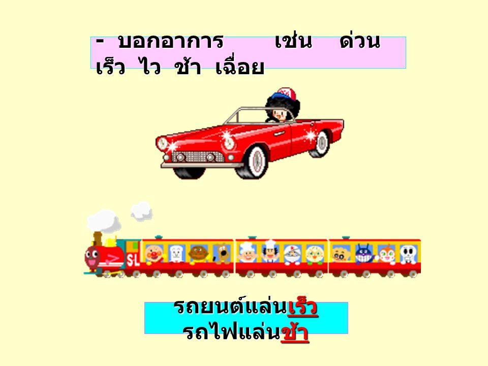 - บอกอาการ เช่น ด่วน เร็ว ไว ช้า เฉื่อย รถยนต์แล่นเร็ว รถไฟแล่นช้า