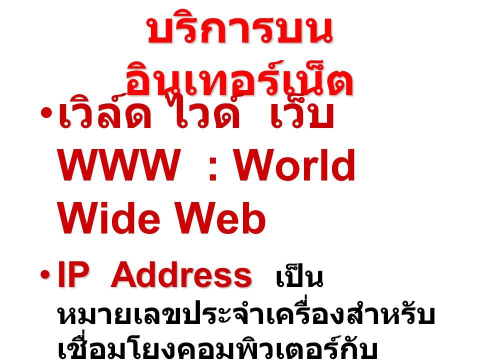บริการบน อินเทอร์เน็ต เวิล์ด ไวด์ เว็บ WWW : World Wide Web IP AddressIP Address เป็น หมายเลขประจำเครื่องสำหรับ เชื่อมโยงคอมพิวเตอร์กับ เครือข่ายอินเทอร์เน็ต ตัวอย่าง IP Address ได้แก่ 203.150.1.199