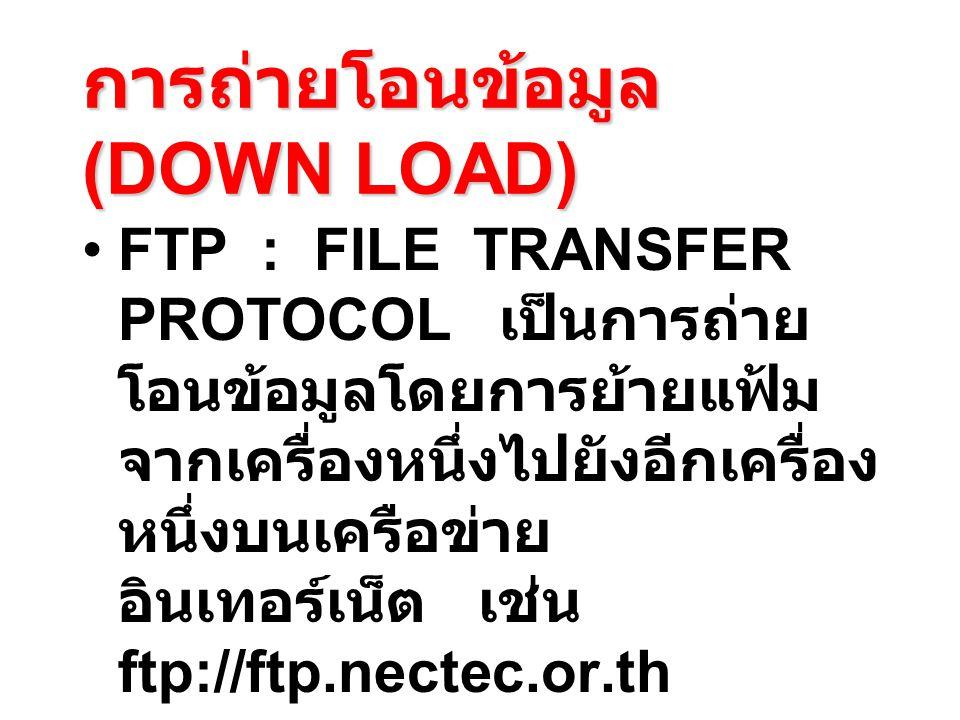 การถ่ายโอนข้อมูล (DOWN LOAD) FTP : FILE TRANSFER PROTOCOL เป็นการถ่าย โอนข้อมูลโดยการย้ายแฟ้ม จากเครื่องหนึ่งไปยังอีกเครื่อง หนึ่งบนเครือข่าย อินเทอร์เน็ต เช่น ftp://ftp.nectec.or.th