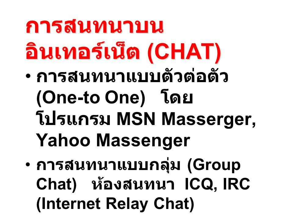 การสนทนาบน อินเทอร์เน็ต (CHAT) การสนทนาแบบตัวต่อตัว (One-to One) โดย โปรแกรม MSN Masserger, Yahoo Massenger การสนทนาแบบกลุ่ม (Group Chat) ห้องสนทนา ICQ, IRC (Internet Relay Chat) การสนทนาแบบสาธารณะ (Public Chat) ห้องสนทนาใน Pantip.com, Sanook.com