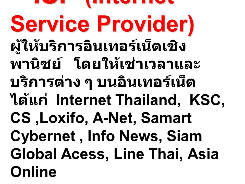 ISP (Internet Service Provider) ISP (Internet Service Provider) ผู้ให้บริการอินเทอร์เน็ตเชิง พานิชย์ โดยให้เช่าเวลาและ บริการต่าง ๆ บนอินเทอร์เน็ต ได้แก่ Internet Thailand, KSC, CS,Loxifo, A-Net, Samart Cybernet, Info News, Siam Global Acess, Line Thai, Asia Online