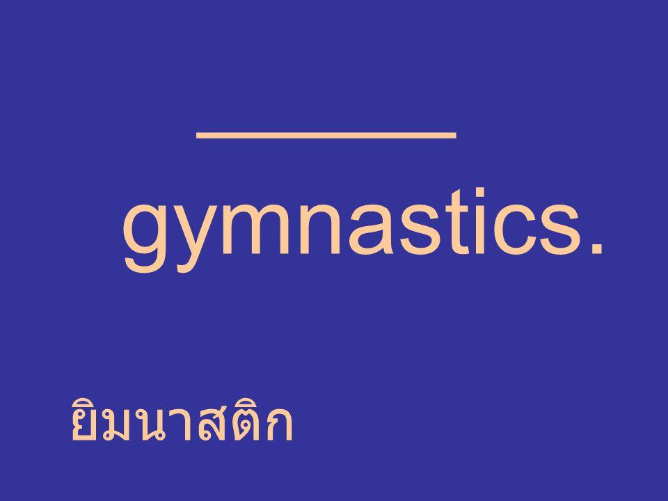 _____ gymnastics. ยิมนาสติก