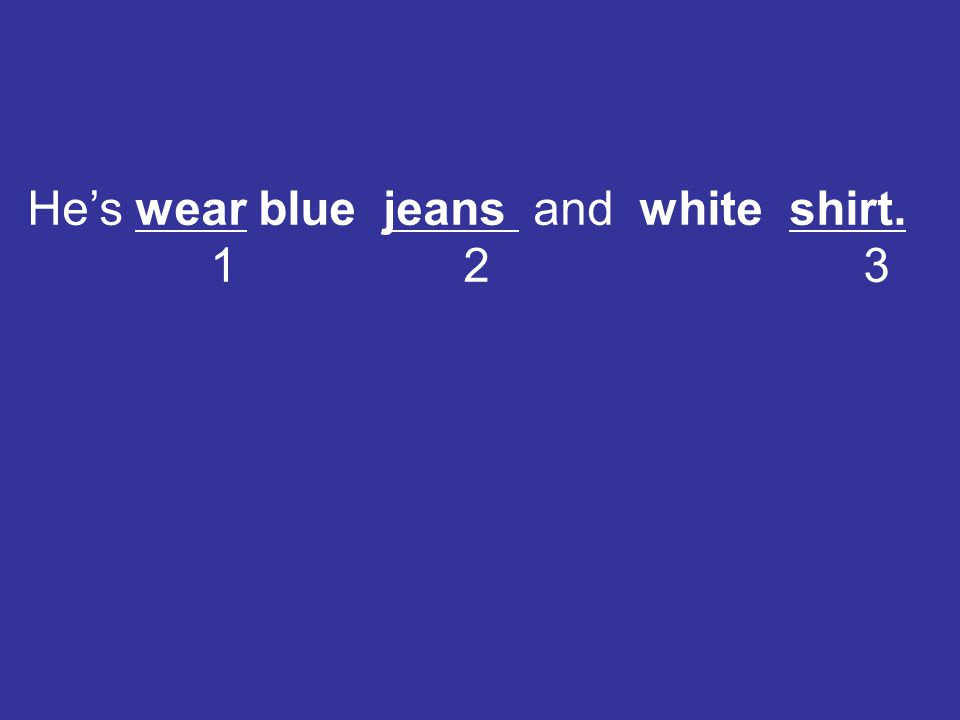 He's wear blue jeans and white shirt. 1 2 3