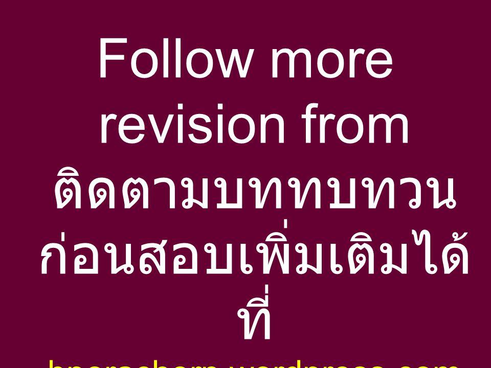 Follow more revision from ติดตามบททบทวน ก่อนสอบเพิ่มเติมได้ ที่ bporachorn.wordpress.com