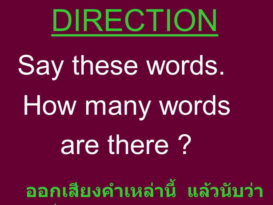 DIRECTION Say these words. How many words are there ออกเสียงคำเหล่านี้ แล้วนับว่า รวมมีกี่คำ