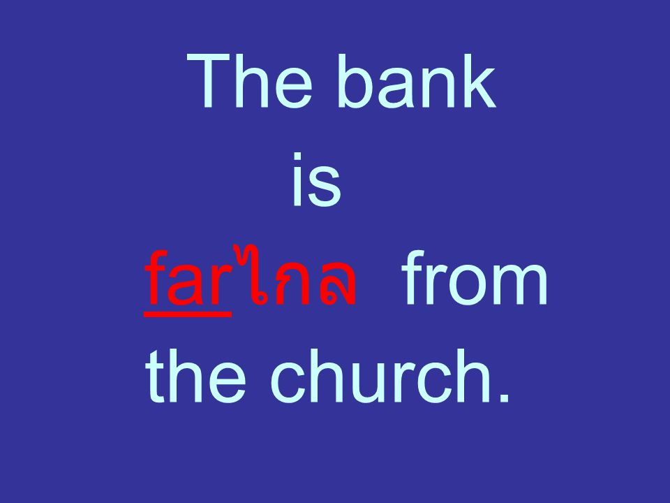 The bank is far ไกล from the church.
