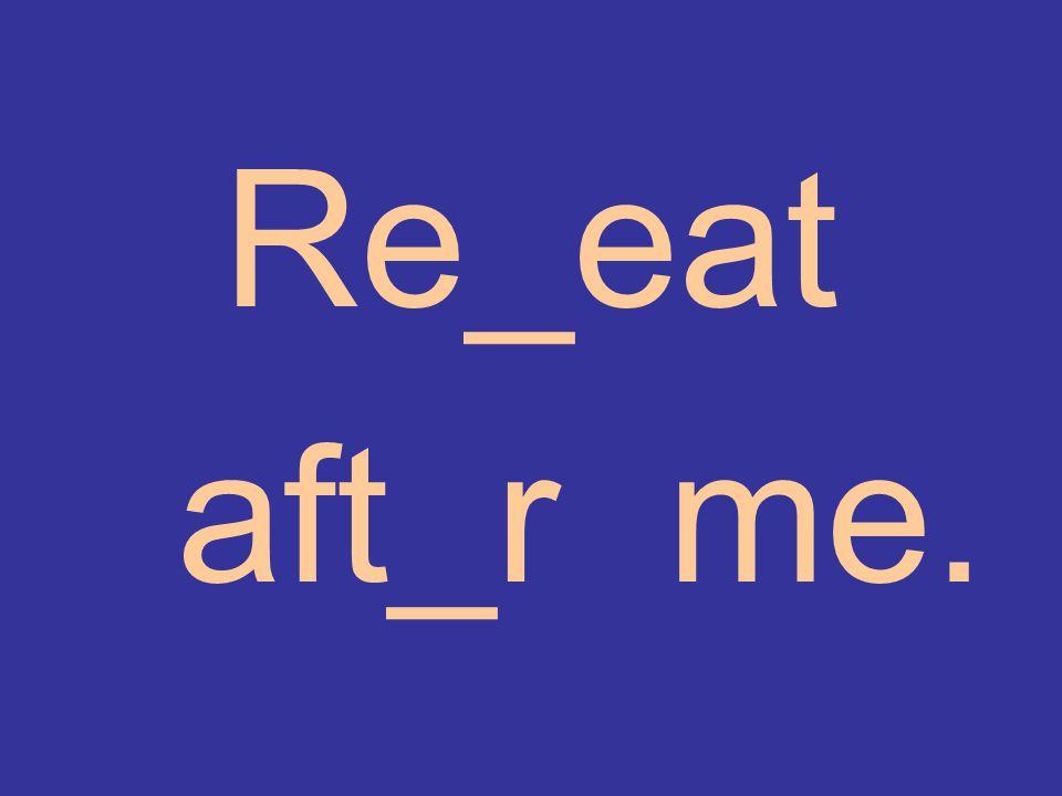Re_eat aft_r me.