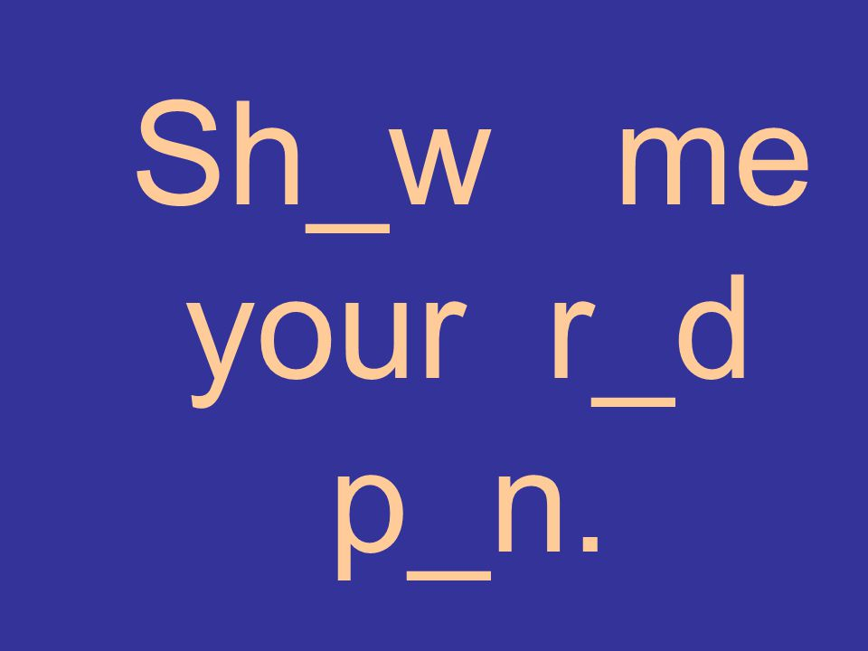 Sh_w me your r_d p_n.