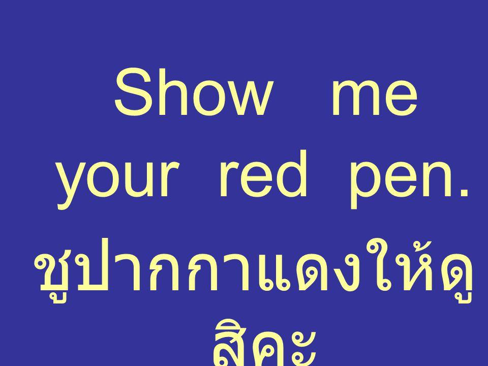 Show me your red pen. ชูปากกาแดงให้ดู สิคะ
