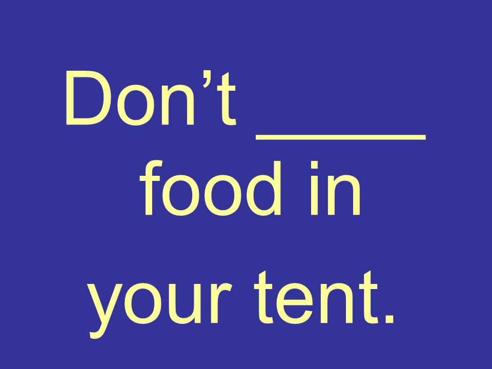 Don't ____ food in your tent.