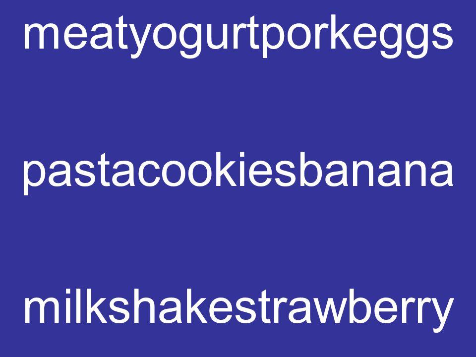 meatyogurtporkeggs pastacookiesbanana milkshakestrawberry