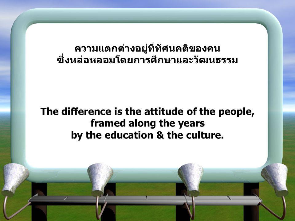 ความแตกต่างอยู่ที่ทัศนคติของคนซึ่งหล่อหลอมโดยการศึกษาและวัฒนธรรม The difference is the attitude of the people, framed along the years by the education & the culture.