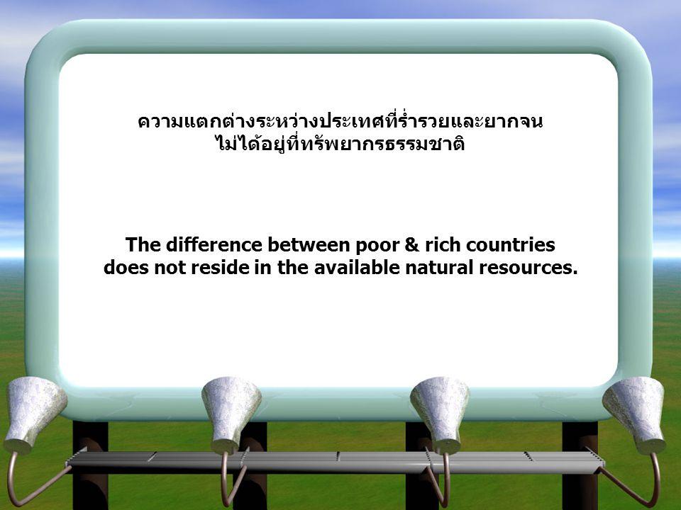 ความแตกต่างระหว่างประเทศที่ร่ำรวยและยากจนไม่ได้อยู่ที่ทรัพยากรธรรมชาติ The difference between poor & rich countries does not reside in the available natural resources.