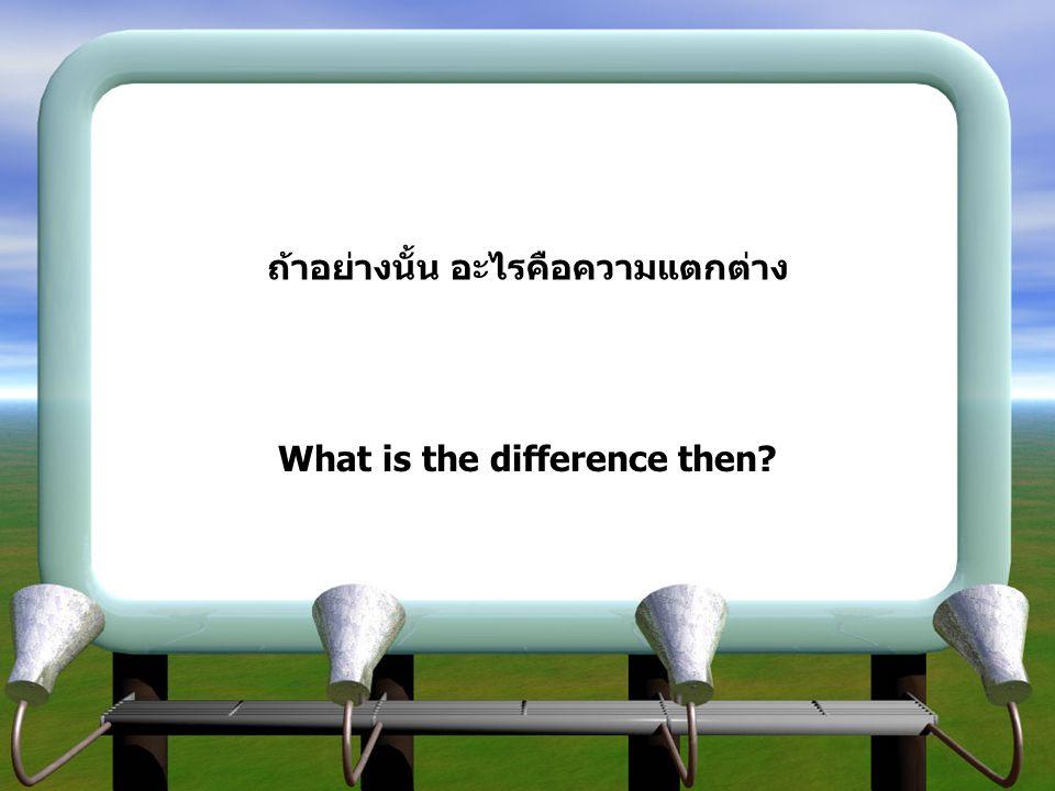 ถ้าอย่างนั้น อะไรคือความแตกต่าง What is the difference then?