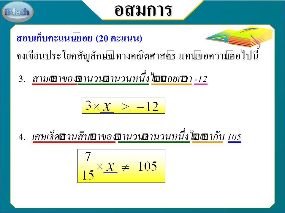 อสมการ สอบเก็บคะแนนย่อย (20 คะแนน) จงเขียนประโยคสัญลักษณ์ทางคณิตศาสตร์ แทนข้อความต่อไปนี้ 1. ผลบวกของจำนวนจำนวนหนึ่งกับ 8 ไม่เกิน 10 2. ผลบวกของสามเท่