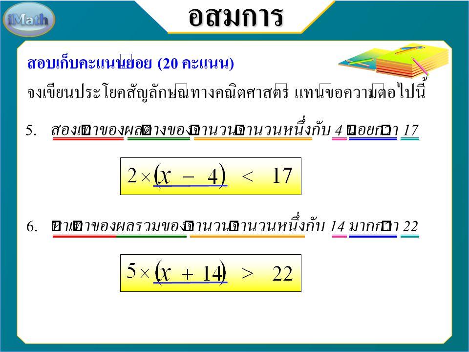 4. เศษเจ็ดส่วนสิบห้าของจำนวนจำนวนหนึ่งไม่เท่ากับ 105 3. สามเท่าของจำนวนจำนวนหนึ่งไม่น้อยกว่า -12 อสมการ สอบเก็บคะแนนย่อย (20 คะแนน) จงเขียนประโยคสัญลั