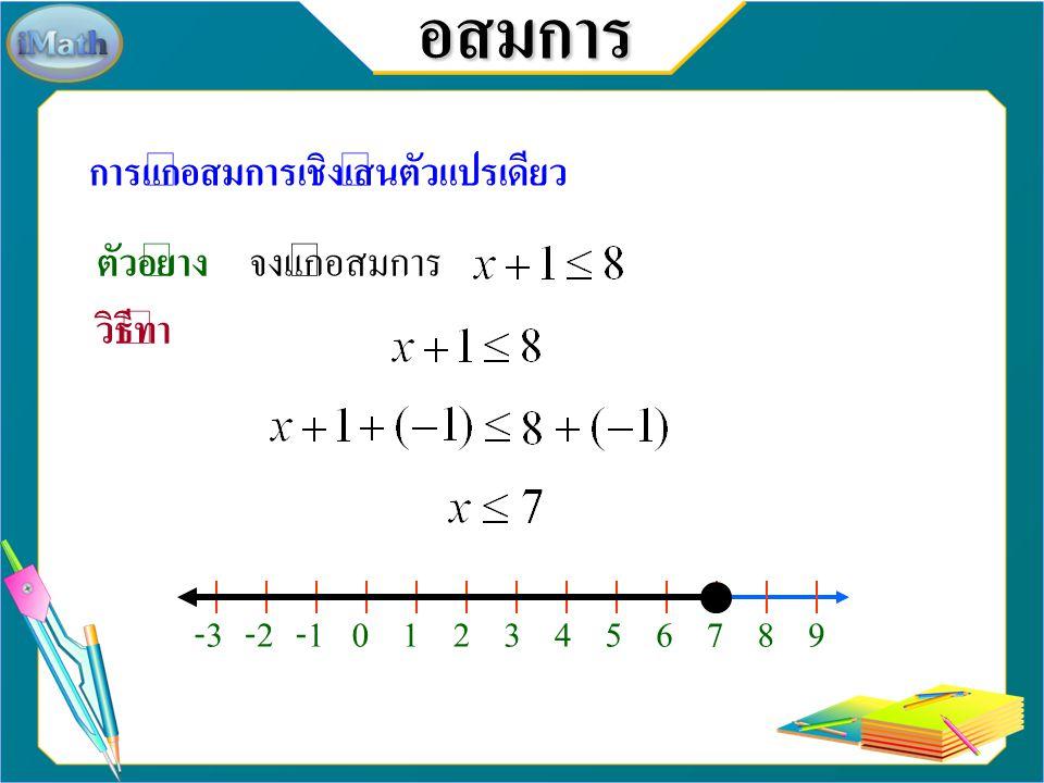 อสมการ การแก้อสมการเชิงเส้นตัวแปรเดียว สำรวจสมบัติการบวกด้วยจำนวนที่เท่ากันของอสมการ เมื่อ a, b และ c แทนจำนวนจริงใด ๆ ถ้าแล้วถ้าแล้ว