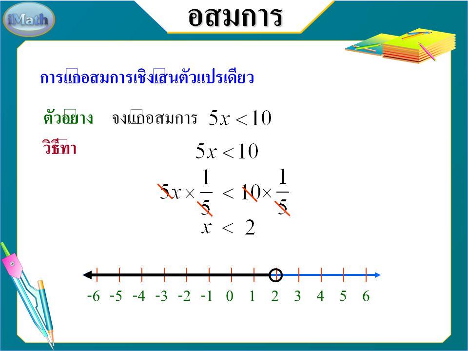 อสมการ การแก้อสมการเชิงเส้นตัวแปรเดียว เมื่อ a, b และ c แทนจำนวนจริงใด ๆ ถ้าแล้วถ้าแล้ว กรณี c เป็นจำนวนจริงบวก ถ้าแล้วถ้าแล้ว กรณี c เป็นจำนวนจริงลบ