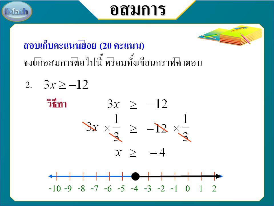 อสมการ สอบเก็บคะแนนย่อย (20 คะแนน) จงแก้อสมการต่อไปนี้ พร้อมทั้งเขียนกราฟคำตอบ 1. วิธีทำ -10-9-8-7-6-5-4-3-2102