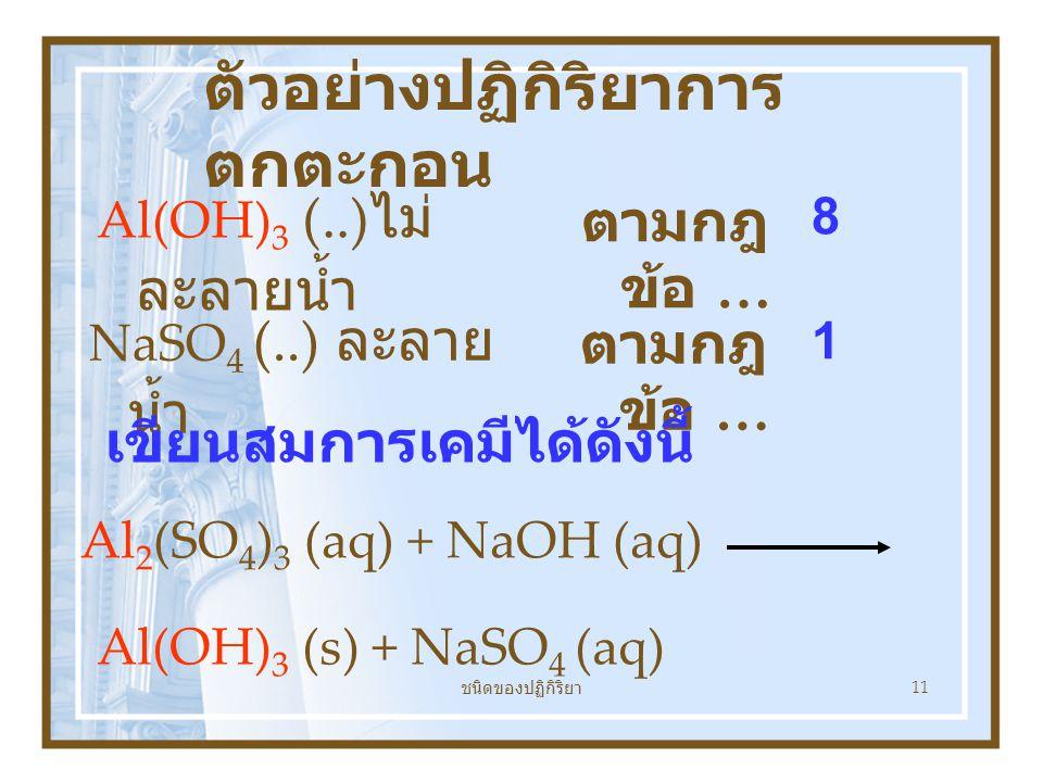 ชนิดของปฏิกิริยา 11 ตัวอย่างปฏิกิริยาการ ตกตะกอน Al(OH) 3 (..) ไม่ ละลายน้ำ Al 2 (SO 4 ) 3 (aq) + NaOH (aq) Al(OH) 3 (s) + NaSO 4 (aq) NaSO 4 (..) ละลาย น้ำ ตามกฎ ข้อ … 8 1 เขียนสมการเคมีได้ดังนี้