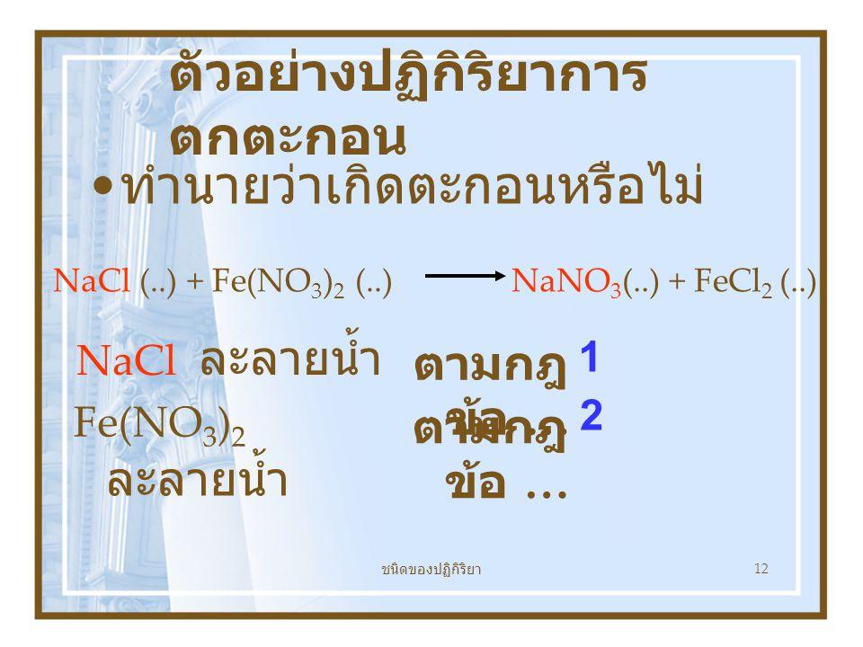 ชนิดของปฏิกิริยา 12 ตัวอย่างปฏิกิริยาการ ตกตะกอน ทำนายว่าเกิดตะกอนหรือไม่ NaCl (..) + Fe(NO 3 ) 2 (..) NaNO 3 (..) + FeCl 2 (..) NaCl ละลายน้ำ ตามกฎ ข้อ … 1 Fe(NO 3 ) 2 ละลายน้ำ ตามกฎ ข้อ … 2