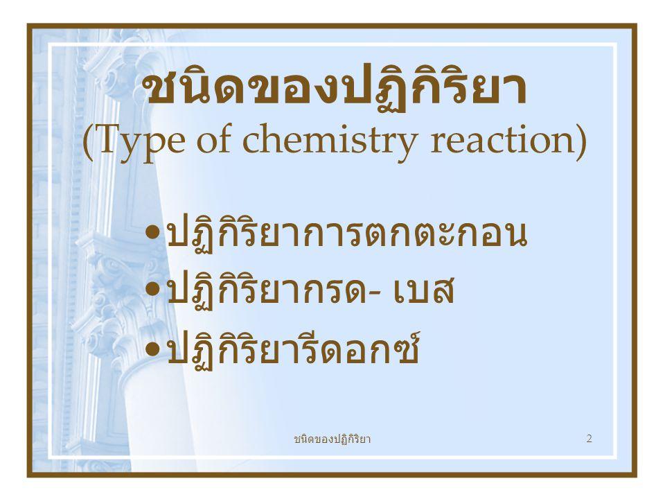 ชนิดของปฏิกิริยา 2 ชนิดของปฏิกิริยา (Type of chemistry reaction) ปฏิกิริยาการตกตะกอน ปฏิกิริยากรด - เบส ปฏิกิริยารีดอกซ์