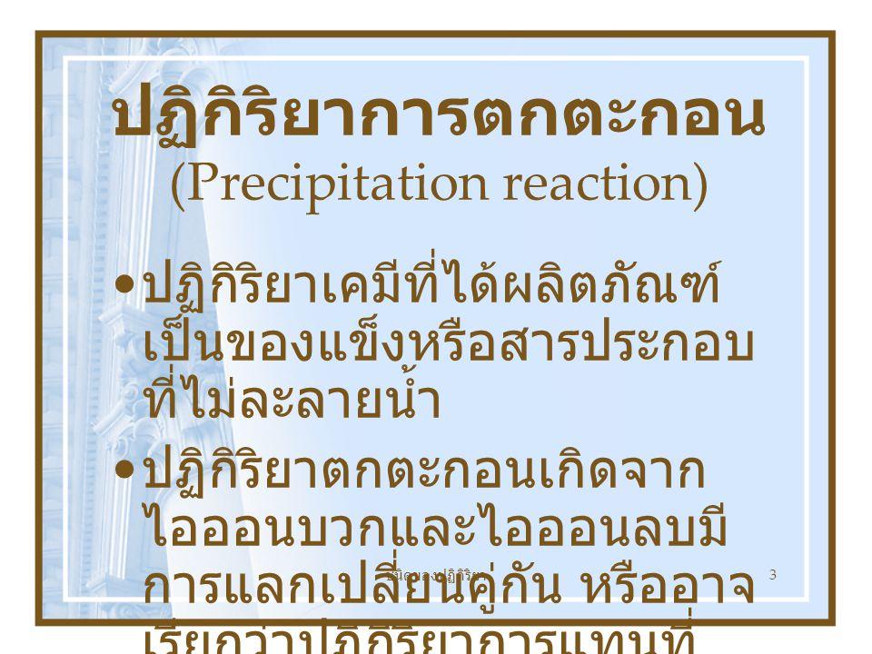 ชนิดของปฏิกิริยา 3 ปฏิกิริยาการตกตะกอน (Precipitation reaction) ปฏิกิริยาเคมีที่ได้ผลิตภัณฑ์ เป็นของแข็งหรือสารประกอบ ที่ไม่ละลายน้ำ ปฏิกิริยาตกตะกอนเกิดจาก ไอออนบวกและไอออนลบมี การแลกเปลี่ยนคู่กัน หรืออาจ เรียกว่าปฏิกิริยาการแทนที่