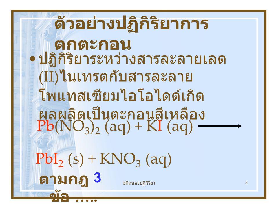 ชนิดของปฏิกิริยา 8 ตัวอย่างปฏิกิริยาการ ตกตะกอน ปฏิกิริยาระหว่างสารละลายเลด (II) ไนเทรตกับสารละลาย โพแทสเซียมไอโอไดด์เกิด ผลผลิตเป็นตะกอนสีเหลือง Pb(NO 3 ) 2 (aq) + KI (aq) PbI 2 (s) + KNO 3 (aq) ตามกฎ ข้อ …..
