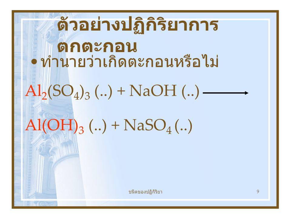 ชนิดของปฏิกิริยา 9 ตัวอย่างปฏิกิริยาการ ตกตะกอน ทำนายว่าเกิดตะกอนหรือไม่ Al 2 (SO 4 ) 3 (..) + NaOH (..) Al(OH) 3 (..) + NaSO 4 (..)