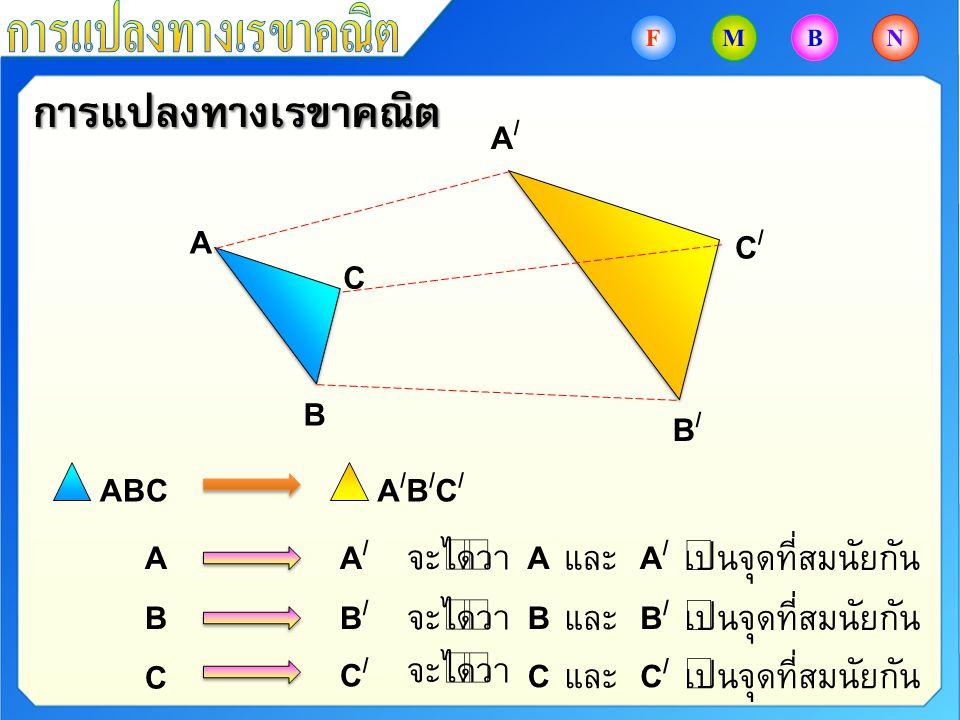 การแปลงทางเรขาคณิต A B C A/A/ C/C/ B/B/ ABCA/B/C/A/B/C/ AA/A/ BB/B/ C C/C/ จะได้ว่า AA/A/ และเป็นจุดที่สมนัยกัน BB/B/ และเป็นจุดที่สมนัยกัน CC/C/ และเ