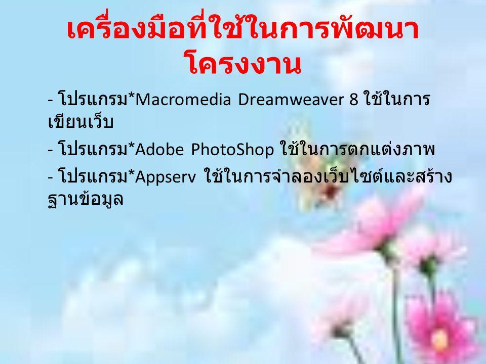 เครื่องมือที่ใช้ในการพัฒนา โครงงาน - โปรแกรม *Macromedia Dreamweaver 8 ใช้ในการ เขียนเว็บ - โปรแกรม *Adobe PhotoShop ใช้ในการตกแต่งภาพ - โปรแกรม *Apps