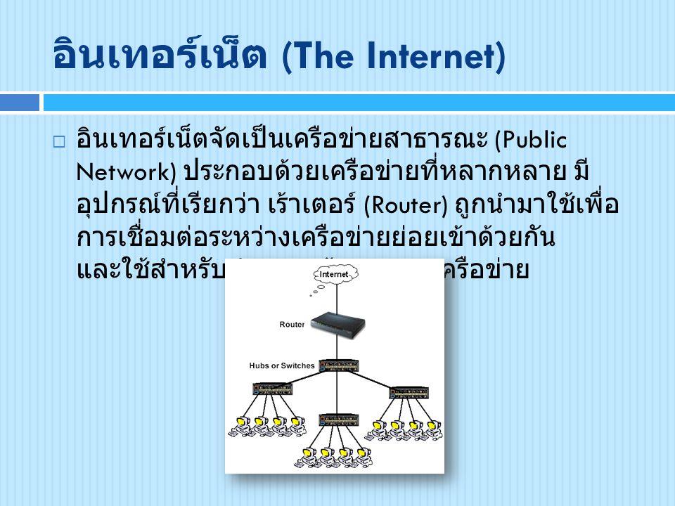 อินเทอร์เน็ต (The Internet)  อินเทอร์เน็ตจัดเป็นเครือข่ายสาธารณะ (Public Network) ประกอบด้วยเครือข่ายที่หลากหลาย มี อุปกรณ์ที่เรียกว่า เร้าเตอร์ (Rou