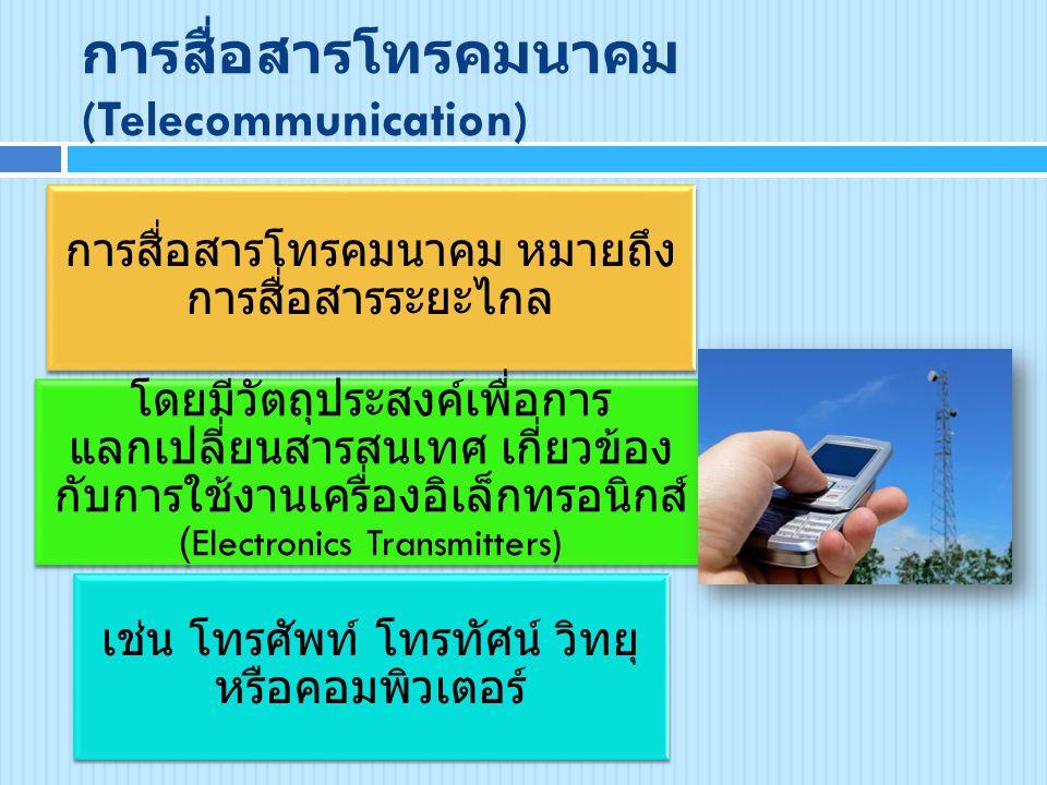 การสื่อสารโทรคมนาคม (Telecommunication) การสื่อสารโทรคมนาคม หมายถึง การสื่อสารระยะไกล โดยมีวัตถุประสงค์เพื่อการ แลกเปลี่ยนสารสนเทศ เกี่ยวข้อง กับการใช