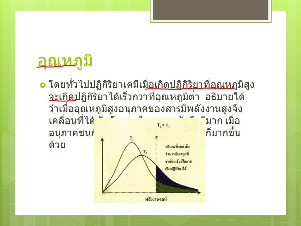 อุณหภูมิ  โดยทั่วไปปฏิกิริยาเคมีเมื่อเกิดปฏิกิริยาที่อุณหภูมิสูง จะเกิดปฏิกิริยาได้เร็วกว่าที่อุณหภูมิต่ำ อธิบายได้ ว่าเมื่ออุณหภูมิสูงอนุภาคของสารมี