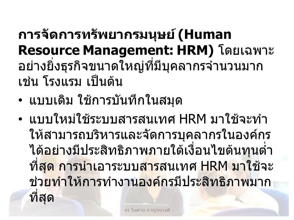 การจัดการทรัพยากรมนุษย์ (Human Resource Management: HRM) โดยเฉพาะ อย่างยิ่งธุรกิจขนาดใหญ่ที่มีบุคลากรจำนวนมาก เช่น โรงแรม เป็นต้น แบบเดิม ใช้การบันทึกในสมุด แบบใหม่ใช้ระบบสารสนเทศ HRM มาใช้จะทำ ให้สามารถบริหารและจัดการบุคลากรในองค์กร ได้อย่างมีประสิทธิภาพภายใต้เงื่อนไขต้นทุนต่ำ ที่สุด การนำเอาระบบสารสนเทศ HRM มาใช้จะ ช่วยทำให้การทำงานองค์กรมีประสิทธิภาพมาก ที่สุด ดร.