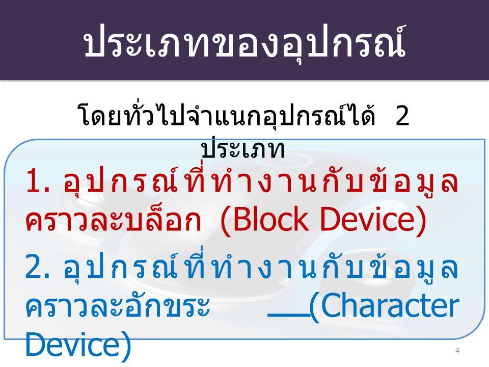 ประเภทของอุปกรณ์ 4 โดยทั่วไปจำแนกอุปกรณ์ได้ 2 ประเภท 1. อุปกรณ์ที่ทำงานกับข้อมูล คราวละบล็อก (Block Device) 2. อุปกรณ์ที่ทำงานกับข้อมูล คราวละอักขระ (