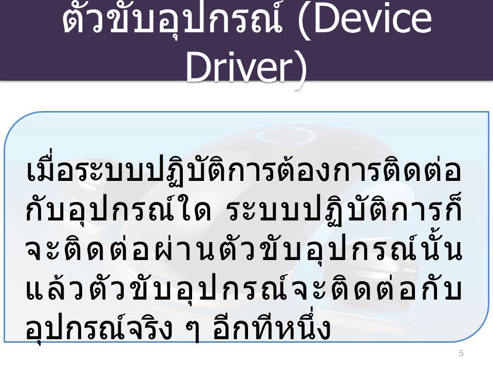 ตัวขับอุปกรณ์ (Device Driver) 5 เมื่อระบบปฏิบัติการต้องการติดต่อ กับอุปกรณ์ใด ระบบปฏิบัติการก็ จะติดต่อผ่านตัวขับอุปกรณ์นั้น แล้วตัวขับอุปกรณ์จะติดต่อ