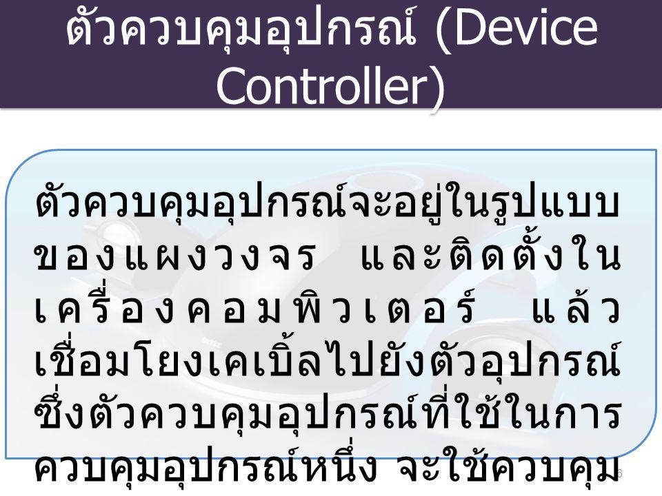ตัวควบคุมอุปกรณ์ (Device Controller) 6 ตัวควบคุมอุปกรณ์จะอยู่ในรูปแบบ ของแผงวงจร และติดตั้งใน เครื่องคอมพิวเตอร์ แล้ว เชื่อมโยงเคเบิ้ลไปยังตัวอุปกรณ์