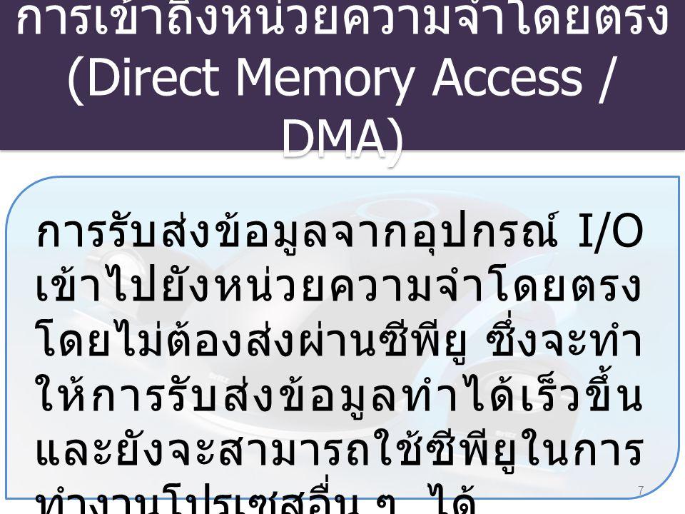 การเข้าถึงหน่วยความจำโดยตรง (Direct Memory Access / DMA) 8 เมื่อระบบมีความต้องการรับส่ง ข้อมูลแบบเข้าถึงหน่วยความจำ โดยตรง Channel จะส่ง สัญญาณไปบอกซีพียูให้รับรู้ว่ามี เหตุการณ์ที่ต้องการจะรับส่ง ข้อมูล จากนั้นซีพียูสั่งให้ Channel ทำงานในรูทีนที่ เกี่ยวข้องกับการควบคุมการรับส่ง ข้อมูล